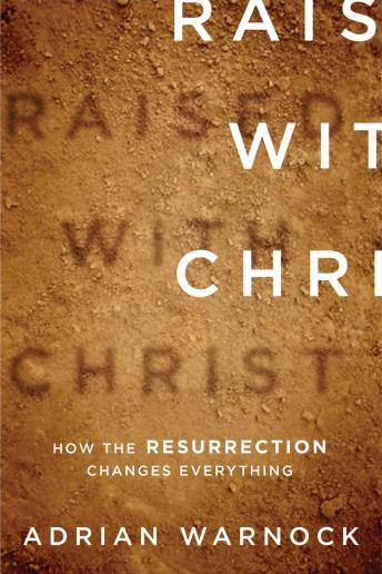 Raised with Christ: How the Resurrection Changes Everything, Adrian Warnock