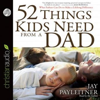 52 Things Kids Need From a Dad: What Fathers Can Do to Make a Lifelong Difference, Jay Payleitner