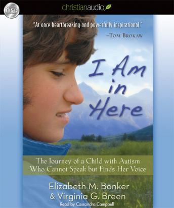 I Am in Here: The Journey of a Child with Autism Who Cannot Speak but Finds Her Voice, Virginia G. Breen, Elizabeth M. Bonker