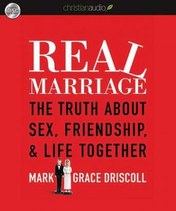 Real Marriage: The Truth About Sex, Friendship, and Life Together, Mark Driscoll