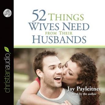 52 Things Wives Need from Their Husbands: What Husbands Can Do to Build a Stronger Marriage, Jay Payleitner