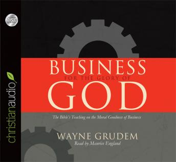 Business for the Glory of God: The Bible's Teaching on the Moral Goodness of Business, Wayne Grudem