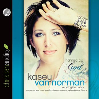 Named By God: Overcoming Your Past, Transforming Your Present, Embracing Your Future, Kasey Van Norman
