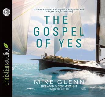 Gospel of Yes: We Have Missed the Most Important Thing About God. Finding It Changes Everything, Mike Glenn
