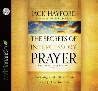Secrets of Intercessory Prayer: Unleashing God's Power in the Lives of Those You Love, Jack Hayford
