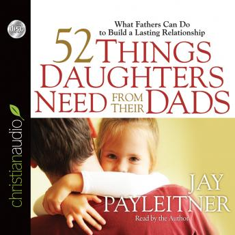 52 Things Daughters Need from Their Dads: What Fathers Can Do to Build a Lasting Relationship, Jay Payleitner