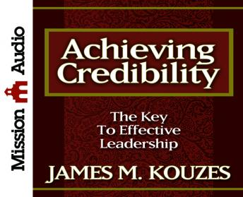 Achieving Credibility: The Key to Effective Leadership, James M. Kouzes
