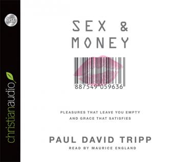 Sex and Money: Pleasures That Leave You Empty and Grace That Satisfies, Paul David Tripp