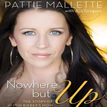 Nowhere But Up: The Story of Justin Bieber's Mom, Justin Bieber, A. J. Gregory, Pattie Mallette