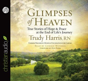 Glimpses of Heaven: True Stories of Hope and Peace at the End of Life's Journey, Trudy Harris RN