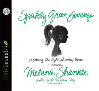 Sparkly Green Earrings: Catching the Light at Every Turn by Melanie Shankle, Melanie Shankle
