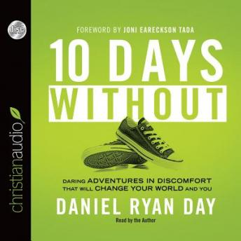 Ten Days Without: Daring Adventures in Discomfort That Will Change Your World and You, Daniel Ryan Day