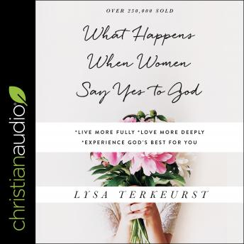 What Happens When Women Say Yes to God: Experiencing Life in Extraordinary Ways, Lysa Terkeurst