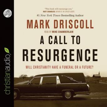 Call to Resurgence: Will Christianity Have a Funeral or a Future, Mark Driscoll