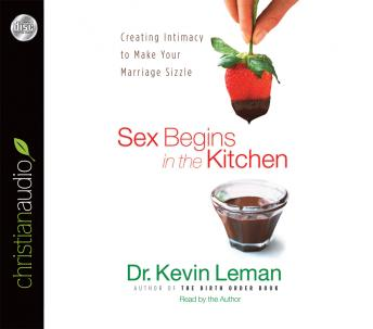 Sex Begins in the Kitchen: Creating Intimacy to Make Your Marriage Sizzle, Kevin Leman
