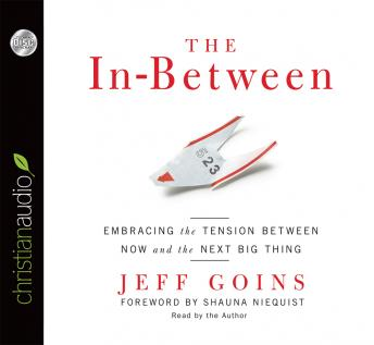 In-Between: Embracing the Tension Between Now and the Next Big Thing, Jeff Goins