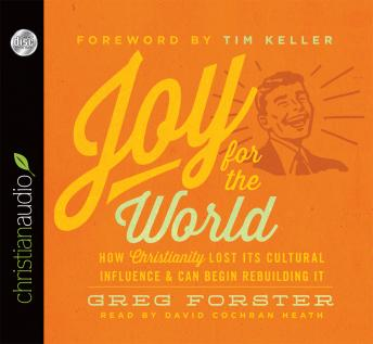 Joy for the World: How Christianity Lost Its Cultural Influence and Can Begin Rebuilding It, Greg Forster