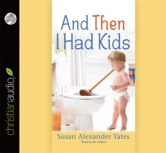 And Then I Had Kids: Encouragement for Mothers of Young Children, Susan Alexander Yates