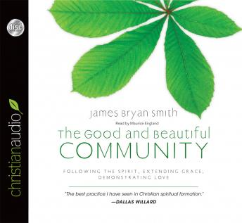 Good and Beautiful Community: Following the Spirit, Extending Grace, Demonstrating Love, James Bryan Smith