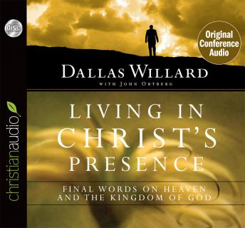 Living in Christ's Presence: Final Words on Heaven and the Kingdom of God, Dallas Willard, John Ortberg