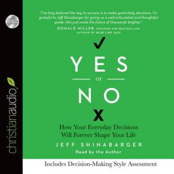 Yes or No: How Your Everyday Decisions Will Forever Shape Your Life, Jeff Shinabarger