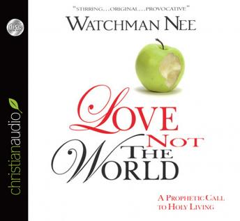 Love Not The World: A Prophetic Call to Holy Living, Watchman Nee