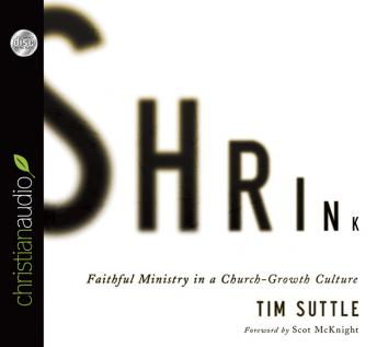 Shrink: Faithful Ministry in a Church-Growth Culture, Tim Suttle