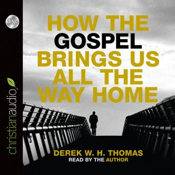 How the Gospel Brings Us All the Way Home, Derek W. H. Thomas
