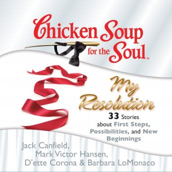 Chicken Soup for the Soul: My Resolution - 33 Stories about First Steps, Possibilities, and New Beginnings, Barbara LoMonaco, D'ette Corona, Jack Canfield, Mark Victor Hansen