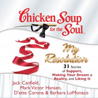 Chicken Soup for the Soul: My Resolution - 31 Stories of Support, Making Your Dream a Reality, and Liking It, Barbara LoMonaco, Mark Victor Hansen, D'ette Corona, Jack Canfield
