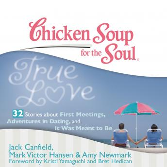 Chicken Soup for the Soul: True Love - 32 Stories about First Meetings, Adventures in Dating, and I, Mark Victor Hansen, Amy Newmark, Jack Canfield