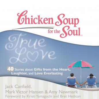 Chicken Soup for the Soul: True Love - 40 Stories about Gifts from the Heart, Laughter, and Love Ev, Mark Victor Hansen, Amy Newmark, Jack Canfield