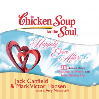 Chicken Soup for the Soul: Happily Ever After - 30 Stories about Making it Work and Not Giving Up, Jack Canfield, Mark Victor Hansen