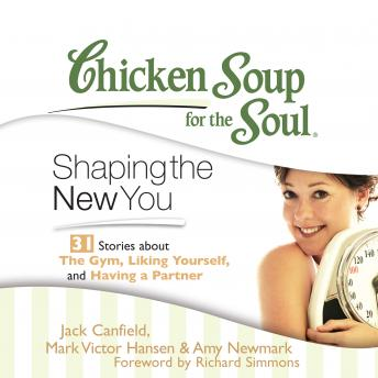 Chicken Soup for the Soul: Shaping the New You - 31 Stories about the Gym, Liking Yourself, and Having a Partner, Amy Newmark, Jack Canfield