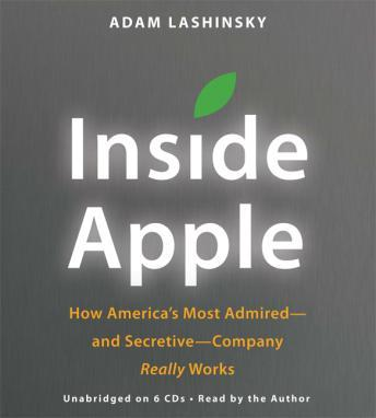 Inside Apple: How America's Most Admired--and Secretive--Company Really Works, Adam Lashinsky