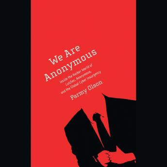 Download We Are Anonymous: Inside the Hacker World of LulzSec, Anonymous, and the Global Cyber Insurgency by Parmy Olson