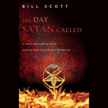 Day Satan Called: A True Encounter with Demon Possession and Exorcism, Bill Scott