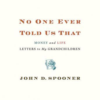 No One Ever Told Us That: Money and Life Letters to My Grandchildren, John Spooner