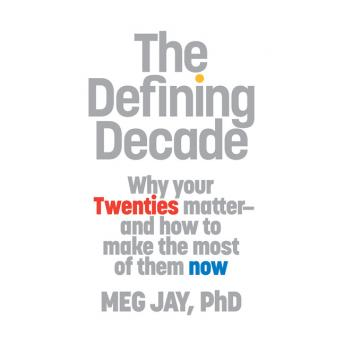 Defining Decade: Why Your Twenties Matter--And How to Make the Most of Them Now, Meg Jay