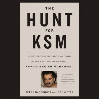Hunt for KSM: Inside the Pursuit and Takedown of the Real 9/11 Mastermind, Khalid Sheikh Mohammed, Josh Meyer, Terry McDermott