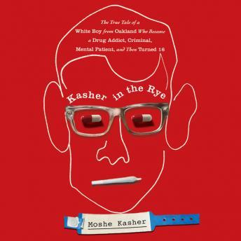 Kasher in the Rye: The True Tale of a White Boy from Oakland Who Became a Drug Addict, Criminal, Mental Patient, and Then Turned 16, Moshe Kasher