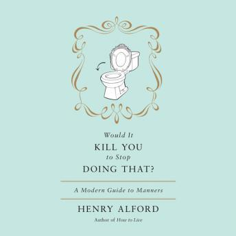 Would It Kill You to Stop Doing That: A Modern Guide to Manners, Henry Alford