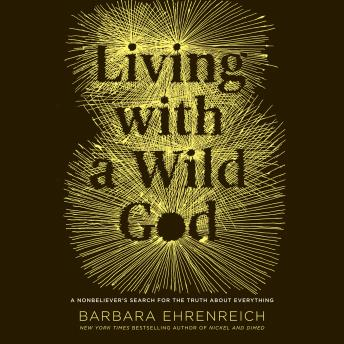 Living with a Wild God: ¿A Nonbeliever's Search for the Truth about Everything, Barbara Ehrenreich