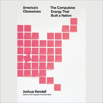 America's Obsessives: The Compulsive Energy That Built a Nation, Joshua Kendall