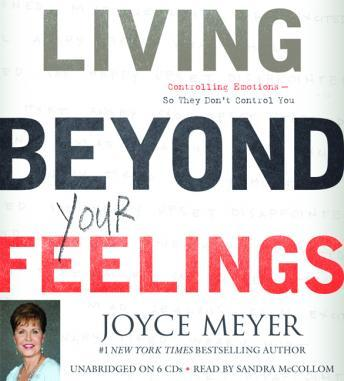Living Beyond Your Feelings: Controlling Emotions So They Don't Control You, Joyce Meyer
