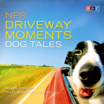 NPR Driveway Moments Dog Tales: Radio Stories That Won't Let You Go, NPR