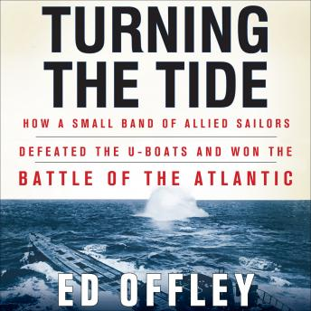Turning the Tide: How a Small Band of Allied Sailors Defeated the U-Boats and Won the Battle of the Atlantic, Ed Offley
