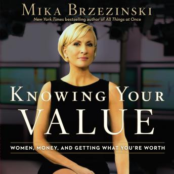 Knowing Your Value: Women, Money, and Getting What You're Worth, Mika Brzezinski