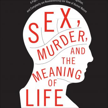 Sex, Murder, and the Meaning of Life: A Psychologist Investigates How Evolution, Cognition, and Complexity Are Revolutionizing Our View of Human Nature, Douglas T. Kenrick