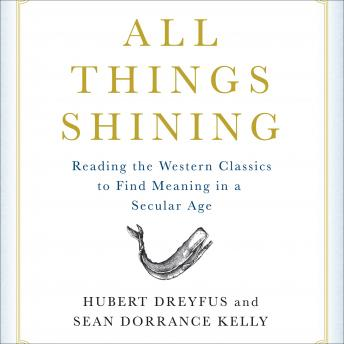 All Things Shining: Reading the Western Classics to Find Meaning in a Secular World, Sean Dorrance Kelly, Hubert Dreyfus
